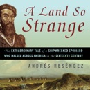 A Land So Strange: The Epic Journey of Cabeza de Vaca (Unabridged) audiobook