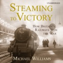 Steaming to Victory: How Britain's Railways Won the War (Unabridged) MP3 Audiobook