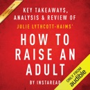 How to Raise an Adult: Break Free of the Overparenting Trap and Prepare Your Kid for Success, by Julie Lythcott-Haims: Key Takeaways, Analysis & Review (Unabridged) MP3 Audiobook