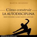Cómo construir la autodisciplina: Resiste tentaciones y alcanza tus metas a largo plazo (Narración en castellano) (Unabridged) MP3 Audiobook