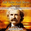 Tall Tales and Short Stories: An Amusing Compilation of Mark Twain's Short Stories: Classic Novels, Volume 1 (Unabridged) MP3 Audiobook