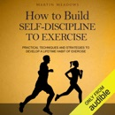 How to Build Self-Discipline to Exercise: Practical Techniques and Strategies to Develop a Lifetime Habit of Exercise (Unabridged) MP3 Audiobook