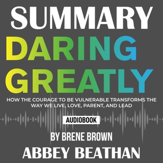Summary of Daring Greatly: How the Courage to Be Vulnerable Transforms the Way We Live, Love, Parent, and Lead by Brene Brown E-Book Download