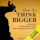 How to Think Bigger: Aim Higher, Get More Motivated, and Accomplish Big Things (Unabridged) MP3 Audiobook