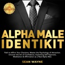 ALPHA MALE IDENTIKIT: Path to Affirm Your Charisma. Master the Psychology of Attraction. Uncover the Art of Confidence, Exploiting Self Hypnosis, Meditation & Affirmation as a Real Alpha Man. NEW VERSION MP3 Audiobook