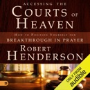 Accessing the Courts of Heaven: Positioning Yourself for Breakthrough and Answered Prayers (Unabridged) MP3 Audiobook