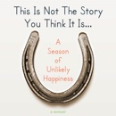 This Is Not The Story You Think It Is...: A Season of Unlikely Happiness (Unabridged) MP3 Audiobook