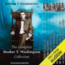 The Complete Booker T. Washington Collection: Up from Slavery, Character Building, The Atlanta Compromise, The Awakening of the Negro, The Case of the Negro, The Future of the American Negro, & Industrial Education for the Negro (Unabridged) MP3 Audiobook