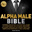 Alpha Male Bible: Charisma, Psychology of Attraction, Charm. Art of Confidence, Self-Hypnosis, Meditation. Art of Body Language, Eye Contact, Small Talk. Habits & Self-Discipline of a Real Alpha Man. (Unabridged) MP3 Audiobook
