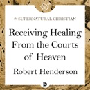 Receiving Healing From the Courts of Heaven: A Feature Teaching With Robert Henderson MP3 Audiobook