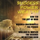 Success. Power. Wealth: Sun Tzu. The Art of War, Niccoló Machiavelli. The Prince, Wallace D. Wattles. The Science of Getting Rich (Unabridged) MP3 Audiobook