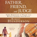 Father, Friend, and Judge: Three Dimensions of Prayer that Receive Answers from Heaven (Unabridged) MP3 Audiobook