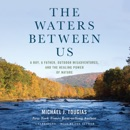 The Waters Between Us: A Boy, a Father, Outdoor Misadventures, and the Healing Power of Nature (Unabridged) MP3 Audiobook
