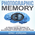 Photographic Memory: A Practical Guide to Halting Memory Loss & Boosting Your Recollection (Unabridged)