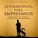 Autodisciplina para empresarios [Self-Discipline for Entrepreneurs]: Cómo desarrollar y mantener la autodisciplina como emprendedor [How to Develop and Maintain Self-Discipline as an Entrepreneur] (Unabridged) MP3 Audiobook