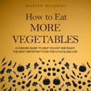 How to Eat More Vegetables: A Concise Guide to Help You Eat and Enjoy the Most Important Food for a Fulfilling Life (Unabridged) MP3 Audiobook
