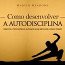 Como desenvolver a autodisciplina [How to Develop Self-Discipline]: Resista a tentações e alcance suas metas de longo prazo [Resist Temptations and Reach Your Long-Term Goals] (Unabridged) MP3 Audiobook