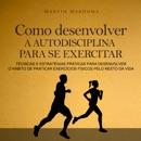 Como desenvolver a autodisciplina para se exercitar [How to Develop Self-Discipline to Exercise]: Técnicas e estratégias práticas para desenvolver o hábito de praticar exercícios físicos pelo resto da vida (Unabridged) MP3 Audiobook