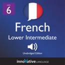 Learn French - Level 6: Lower Intermediate French: Volume 1: Lessons 1-25 (Unabridged) MP3 Audiobook