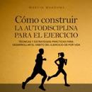 Cómo construir la autodisciplina para el ejercicio [How to Build Self-Discipline for Exercise]: Técnicas y estrategias prácticas para desarrollar el hábito del ejercicio de por vida (Unabridged) MP3 Audiobook