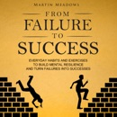 From Failure to Success: Everyday Habits and Exercises to Build Mental Resilience and Turn Failures into Successes (Unabridged) MP3 Audiobook