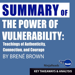 Summary: The Power of Vulnerability: Teachings of Authenticity, Connection, and Courage by Brené Brown: Key Takeaways, Summary & Analysis Included E-Book Download
