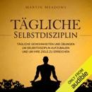 Tägliche Selbstdisziplin [Daily Self-Discipline]: Tägliche Gewohnheiten und Übungen um Selbstdisziplin aufzubauen und um Ihre Ziele zu erreichen (Unabridged) MP3 Audiobook