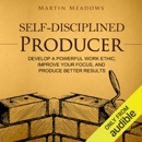 Self-Disciplined Producer: Develop a Powerful Work Ethic, Improve Your Focus, and Produce Better Results (Unabridged) MP3 Audiobook
