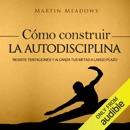 Cómo Construir la Autodisciplina [How to Build Self-Discipline]: Resiste Tentaciones y Alcanza Tus Metas a Largo Plazo [Resist Temptations and Achieve Your Long-Term Goals] (Unabridged) MP3 Audiobook