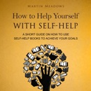 How to Help Yourself with Self-Help: A Short Guide on How to Use Self-Help Books to Achieve Your Goals (Unabridged) MP3 Audiobook