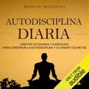 Autodisciplina diaria [Daily Self Discipline]: Hábitos cotidianos y ejercicios para construir la autodisciplina y alcanzar tus metas (Unabridged) MP3 Audiobook