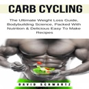 Carb Cycling: The Ultimate Weight Loss Guide, Bodybuilding Science, Packed with Nutrition & Delicious Easy to Make Recipes: Build Muscle Series, Book 1 (Unabridged) MP3 Audiobook