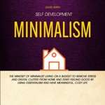 Self Development: Minimalism: The Mindset of Minimalist Living on a Budget to Remove Stress and Digital Clutter From Home and Start Feeling Good by Using Essentialism and Have Meaningful, Cozy Life (Unabridged)