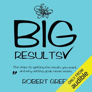 Big Results: The Steps to Getting the Results You Want, and Why Setting Goals Never Works (Unabridged) E-Book Download