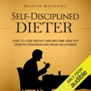 Self-Disciplined Dieter: How to Lose Weight and Become Healthy Despite Cravings and Weak Willpower (Unabridged) MP3 Audiobook