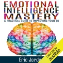 Emotional Intelligence Mastery: A Practical Guide to Improving Your EQ (Unabridged) MP3 Audiobook