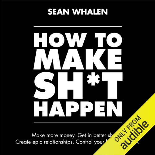 How to Make Sh*t Happen: Make More Money, Get in Better Shape, Create Epic Relationships and Control (Unabridged) Listen, MP3 Download
