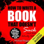 How to Write a Book That Doesn't Suck and Will Actually Sell: The Ultimate, No B.S. Guide to Writing a Kick-Ass Non-Fiction Book (Unabridged)