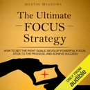 The Ultimate Focus Strategy: How to Set the Right Goals, Develop Powerful Focus, Stick to the Process, and Achieve Success (Unabridged) MP3 Audiobook