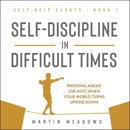 Self-Discipline in Difficult Times: Pressing Ahead (or Not) When Your World Turns Upside Down (Self-Help Essays) (Unabridged) MP3 Audiobook