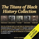 The Titans of Black History Collection: Frederick Douglass, Booker T. Washington, W.E.B. Dubois, Carter G. Woodson, and Sojourner Truth: Life and Times of Frederick Douglass; Up from Slavery; The Gift of Black Folk; The Mis-Education of the Negro; and The MP3 Audiobook