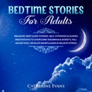 Bedtime Stories For Adults: Relaxing Deep Sleep Stories, Self-Hypnosis & Guided Meditations To Overcome Insomnia & Anxiety, Fall Asleep Fast, Develop Mindfulness & Relieve Stress MP3 Audiobook