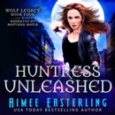 Huntress Unleashed: Wolf Legacy, Book 4 (Unabridged) MP3 Audiobook
