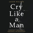 Download Cry Like a Man: Fighting for Freedom from Emotional Incarceration MP3