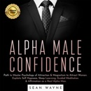 Alpha Male Confidence: Path to Master Psychology of Attraction & Magnetism to Attract Women. Exploits Self Hypnosis, Sleep Learning, Guided Meditation & Affirmation as a Real Alpha Man (Unabridged) MP3 Audiobook