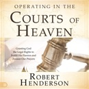 Operating in the Courts of Heaven (Revised and Expanded): Granting God the Legal Rights to Fulfill His Passion and Answer Our Prayers (Unabridged) MP3 Audiobook