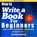 How to Write a Book for Beginners: How to Write a Great Non-Fiction Book in Under 7 Days! (Unabridged) mp3 book download