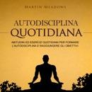 Autodisciplina quotidiana: Abitudini ed esercizi quotidiani per formare l'autodisciplina e raggiungere gli obiettivi (Unabridged) MP3 Audiobook