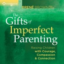 Download The Gifts of Imperfect Parenting: Raising Children with Courage, Compassion, and Connection MP3