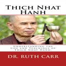 Thich Nhat Hanh: Understanding the Life and Teachings of Thich Nhat Hanh: The Zen Buddhist Monk Who Traveled the World in Exile While Spreading His Message of Love, Peace, and Understanding (Unabridged) MP3 Audiobook